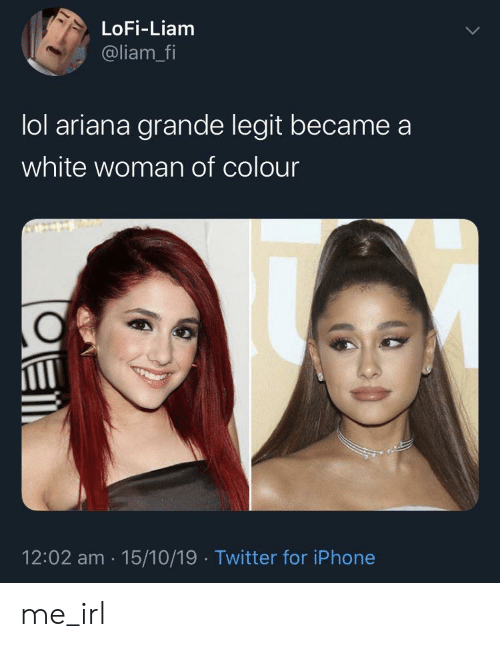 Ariana Grande, Iphone, and Lol: LoFi-Liam  @liam_fi  lol ariana grande legit became  white woman of colour  12:02 am 15/10/19 Twitter for iPhone me_irl