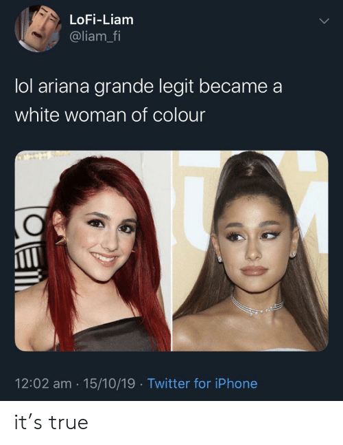 Ariana Grande, Iphone, and Lol: LoFi-Liam  @liam_fi  lol ariana grande legit became  white woman of colour  12:02 am 15/10/19 Twitter for iPhone it's true