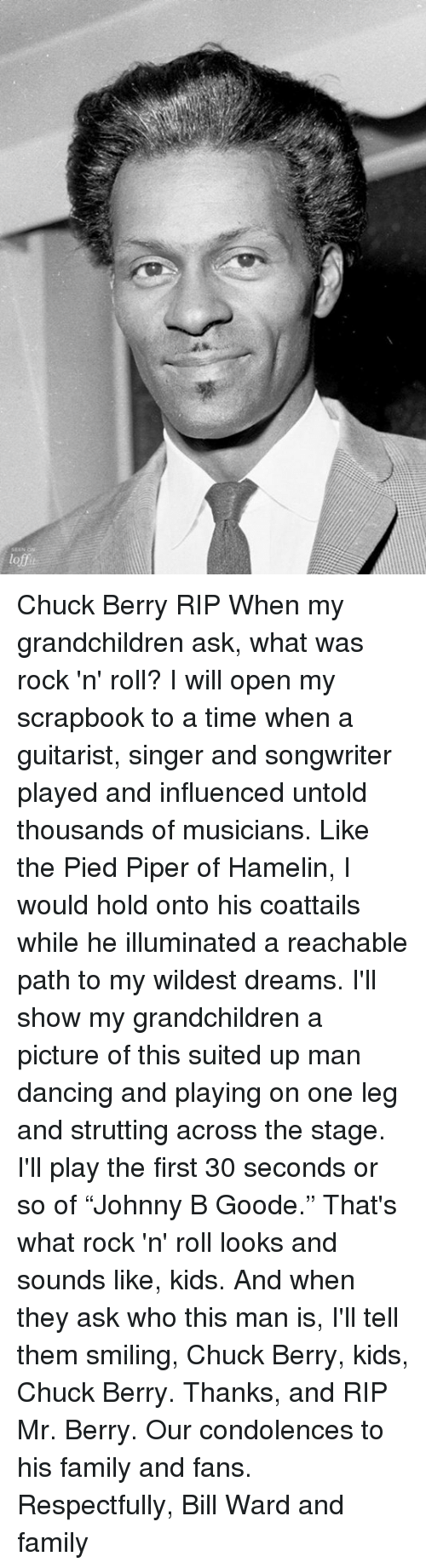 """Memes, 🤖, and Chuck: loft Chuck Berry RIP  When my grandchildren ask, what was rock 'n' roll?  I will open my scrapbook to a time when a guitarist, singer and songwriter played and influenced untold thousands of musicians.  Like the Pied Piper of Hamelin, I would hold onto his coattails while he illuminated a reachable path to my wildest dreams.   I'll show my grandchildren a picture of this suited up man dancing and playing on one leg and strutting across the stage.  I'll play the first 30 seconds or so of """"Johnny B Goode.""""   That's what rock 'n' roll looks and sounds like, kids.  And when they ask who this man is, I'll tell them smiling, Chuck Berry, kids, Chuck Berry.   Thanks, and RIP Mr. Berry.   Our condolences to his family and fans.   Respectfully, Bill Ward and family"""
