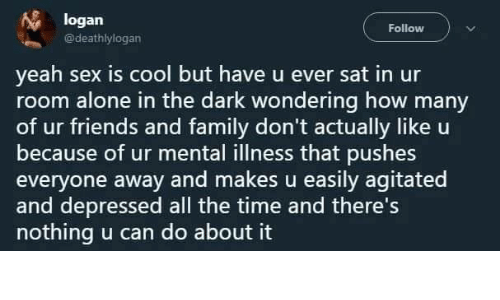 Cool But: logan  Follow  @deathlylogan  yeah sex is cool but have u ever sat in ur  room alone in the dark wondering how many  of ur friends and family don't actually like u  because of ur mental illness that pushes  everyone away and makes u easily agitated  and depressed all the time and there's  nothing u can do about it