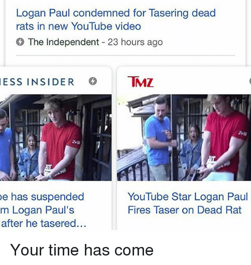 Memes, youtube.com, and Star: Logan Paul condemned for Tasering dead  rats in new YouTube video  The Independent 23 hours ago  ESS INSIDER MZ  e has suspended  m Logan Paul's  after he tasered...  YouTube Star Logan Paul  Fires Taser on Dead Rat Your time has come
