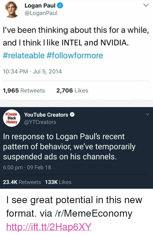 "relateable: Logan Paul  @LoganPaul  I've been thinking about this for a while,  and I think Ilike INTEL and NVIDIA  #relateable #follow/formore  10:34 PM Jul 5, 2014  1,965 Retweets  2,706 Likes  Create  Black  History  YouTube Creators  @YTCreators  In response to Logan Paul's recent  pattern of behavior, we've temporarily  suspended ads on his channels.  6:00 pm 09 Feb 18  23.4K Retweets 133K Likes <p>I see great potential in this new format. via /r/MemeEconomy <a href=""http://ift.tt/2Hap6XY"">http://ift.tt/2Hap6XY</a></p>"