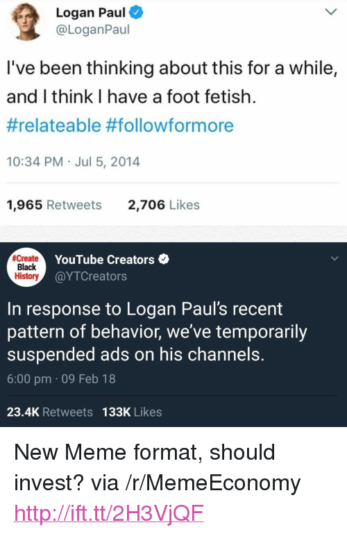 "relateable: Logan Paul  @LoganPaul  l've been thinking about this for a while,  and I think I have a foot fetish.  #relateable #followformore  10:34 PM Jul 5, 2014  1,965 Retweets  2,706 Likes  create  Black  History  YouTube Creators  @YTCreators  In response to Logan Paul's recent  pattern of behavior, we've temporarily  suspended ads on his channels.  6:00 pm 09 Feb 18  23.4K Retweets 133K Likes <p>New Meme format, should invest? via /r/MemeEconomy <a href=""http://ift.tt/2H3VjQF"">http://ift.tt/2H3VjQF</a></p>"