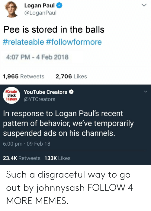relateable: Logan Paul  @LoganPaul  Pee is stored in the balls  #relateable #followformore  4:07 PM-4 Feb 2018  1,965 Retweets  2,706 Likes  #Create  Black  History  YouTube Creators  @ΥTCreato rs  to Logan Paul's recent  pattern of behavior, we've temporarily  suspended ads on his channels.  In  response  6:00 pm 09 Feb 18  23.4K Retweets 133K Likes Such a disgraceful way to go out by johnnysash FOLLOW 4 MORE MEMES.