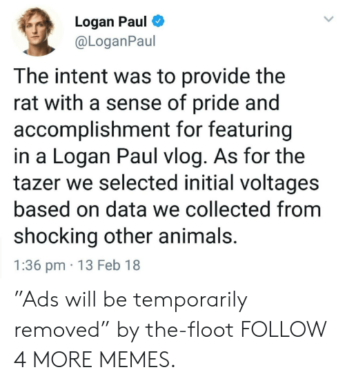 """Animals, Dank, and Memes: Logan Paul  @LoganPaul  The intent was to provide the  rat with a sense of pride and  accomplishment for featuring  in a Logan Paul vlog. As for the  tazer we selected initial voltages  based on data we collected from  shocking other animals.  1:36 pm 13 Feb 18 """"Ads will be temporarily removed"""" by the-floot FOLLOW 4 MORE MEMES."""