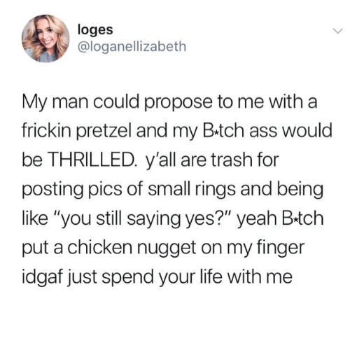 """Pics Of: loges  @loganellizabeth  My man could propose to me with a  frickin pretzel and my B.tch ass would  be THRILLED. y'all are trash for  posting pics of small rings and being  like """"you still saying yes?"""" yeah B-tch  put a chicken nugget on my finger  idgaf just spend your life with me"""