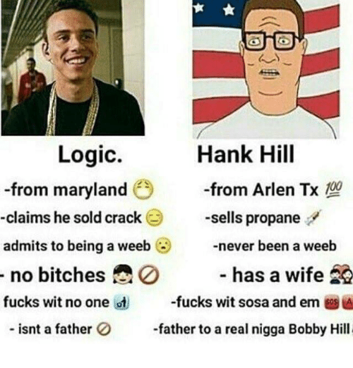 Bitches Fucked: Logic.  Hank Hill  -from maryland  from Arlen Tx 100  -claims he sold crack  sells propane  admits to being a weeb  never been a weeb  has a wife  20  no bitches  fucks wit no one ist  fucks wit sosa and em  A  isnt a father  0 father to a real nigga Bobby Hill