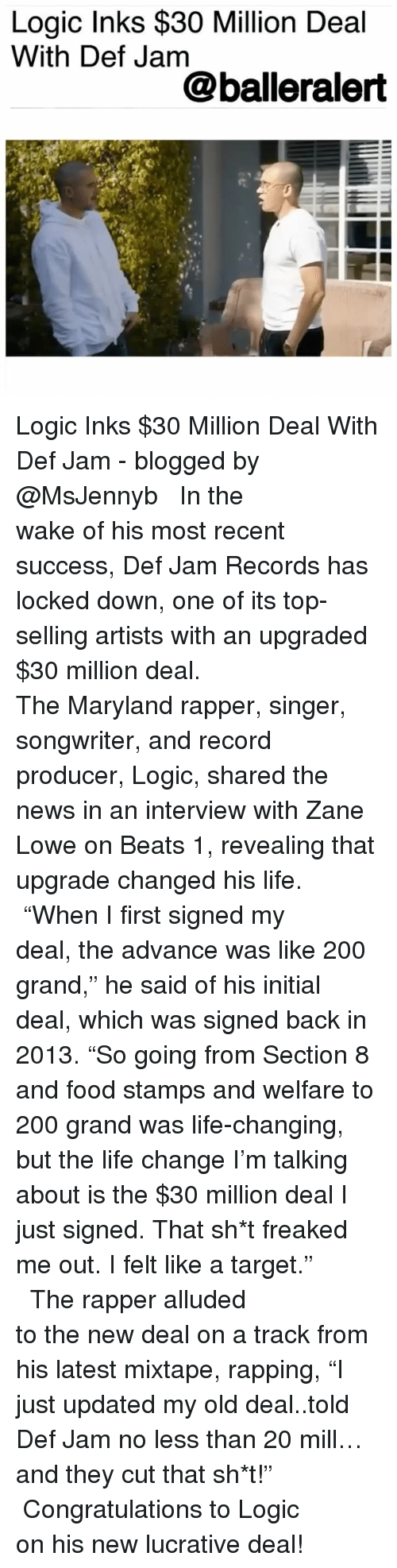 """Life Change: Logic Inks $30 Million Deal  With Def Jam  @balleralert Logic Inks $30 Million Deal With Def Jam - blogged by @MsJennyb ⠀⠀⠀⠀⠀⠀⠀⠀⠀ ⠀⠀⠀⠀⠀⠀⠀⠀⠀ In the wake of his most recent success, Def Jam Records has locked down, one of its top-selling artists with an upgraded $30 million deal. ⠀⠀⠀⠀⠀⠀⠀⠀⠀ ⠀⠀⠀⠀⠀⠀⠀⠀⠀ The Maryland rapper, singer, songwriter, and record producer, Logic, shared the news in an interview with Zane Lowe on Beats 1, revealing that upgrade changed his life. ⠀⠀⠀⠀⠀⠀⠀⠀⠀ ⠀⠀⠀⠀⠀⠀⠀⠀⠀ """"When I first signed my deal, the advance was like 200 grand,"""" he said of his initial deal, which was signed back in 2013. """"So going from Section 8 and food stamps and welfare to 200 grand was life-changing, but the life change I'm talking about is the $30 million deal I just signed. That sh*t freaked me out. I felt like a target."""" ⠀⠀⠀⠀⠀⠀⠀⠀⠀ ⠀⠀⠀⠀⠀⠀⠀⠀⠀ The rapper alluded to the new deal on a track from his latest mixtape, rapping, """"I just updated my old deal..told Def Jam no less than 20 mill…and they cut that sh*t!"""" ⠀⠀⠀⠀⠀⠀⠀⠀⠀ ⠀⠀⠀⠀⠀⠀⠀⠀⠀ Congratulations to Logic on his new lucrative deal!"""