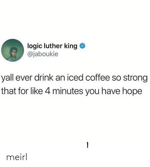 iced: logic luther king  @jaboukie  yall ever drink an iced coffee so strong  that for like 4 minutes you have hope meirl
