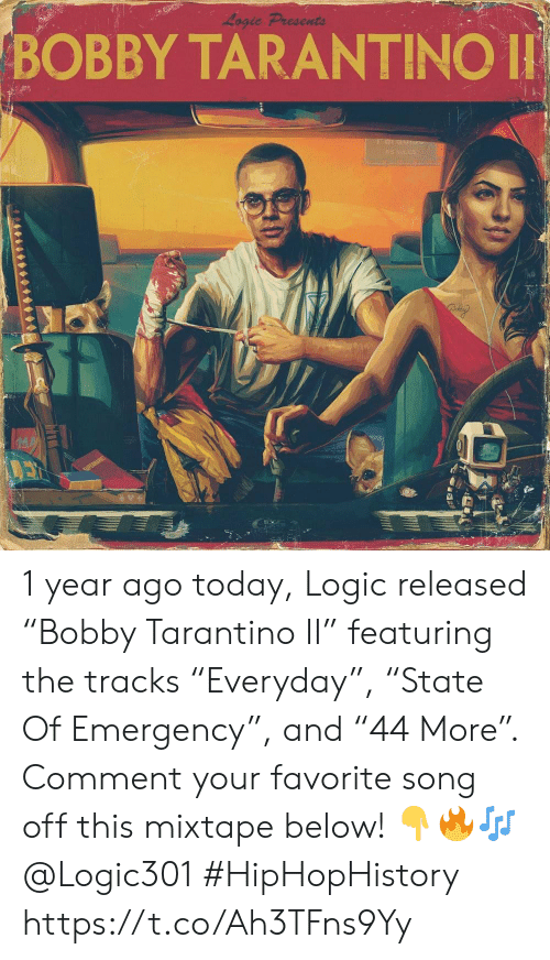 "Mixtape: Logic Presents  BOBBY TARANTINO  042 1 year ago today, Logic released ""Bobby Tarantino II"" featuring the tracks ""Everyday"", ""State Of Emergency"", and ""44 More"". Comment your favorite song off this mixtape below! 👇🔥🎶 @Logic301 #HipHopHistory https://t.co/Ah3TFns9Yy"
