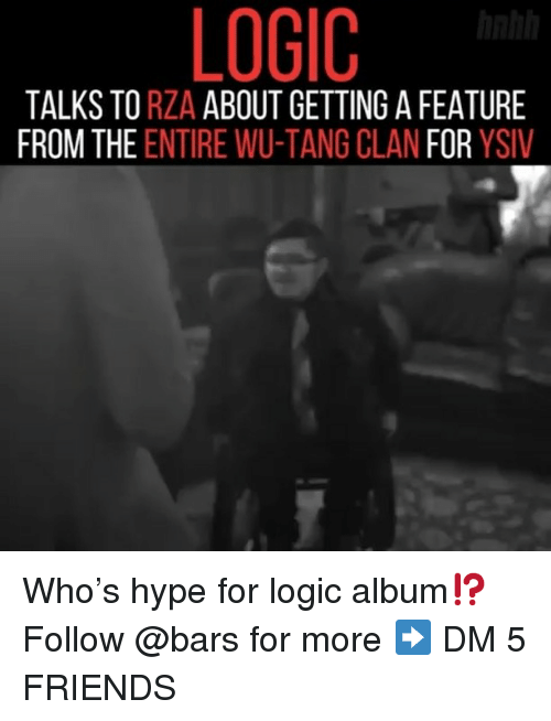rza: LOGIC  TALKS TO RZA ABOUT GETTING A FEATURE  FROM THE ENTIRE WU-TANG CLAN FOR YSIV Who's hype for logic album⁉️ Follow @bars for more ➡️ DM 5 FRIENDS