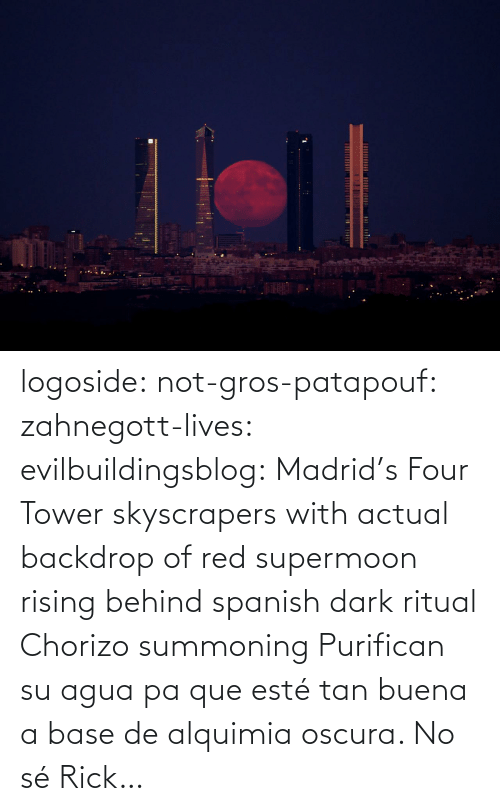 Spanish: logoside: not-gros-patapouf:  zahnegott-lives:  evilbuildingsblog:  Madrid's Four Tower skyscrapers with actual backdrop of red supermoon rising behind   spanish dark ritual  Chorizo summoning    Purifican su agua pa que esté tan buena a base de alquimia oscura.   No sé Rick…