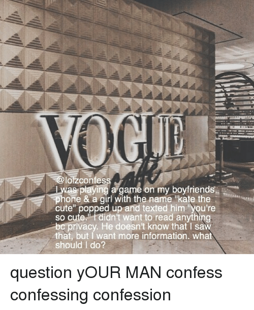"""katee: loizconfess  Lwas playing a game on my boyfriends  one & a girl with the name """"kate the  cute"""" popped up and texted him """"you're  so cute.didn't want to read anything  privacy. He doesn't know that l saw  that, but I want more information. what  should I do? question yOUR MAN confess confessing confession"""