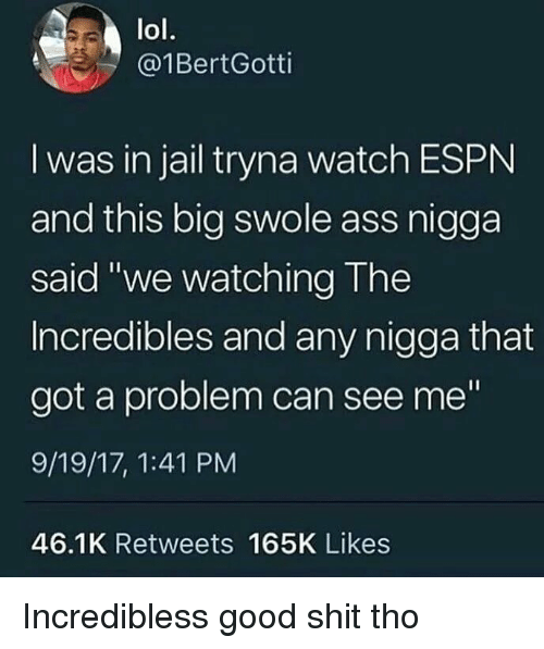 """swole: lol.  @1BertGotti  I was in jail tryna watch ESPN  and this big swole ass nigga  said """"we watching The  Incredibles and any nigga that  got a problem can see me""""  9/19/17, 1:41 PM  46.1K Retweets 165K Likes Incredibless good shit tho"""