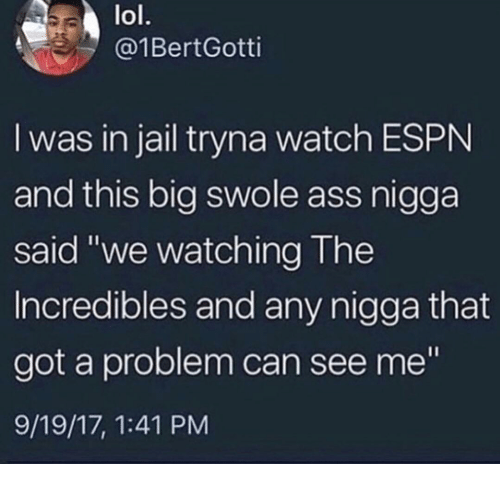 """swole: lol.  @1BertGotti  I was in jail tryna watch ESPN  and this big swole ass nigga  said """"we watching The  Incredibles and any nigga that  got a problem can see me""""  9/19/17, 1:41 PM"""