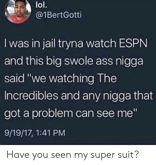 """swole: lol.  @1BertGotti  I was in jail tryna watch ESPN  and this big swole ass nigga  said """"we watching The  Incredibles and any nigga that  got a problem can see me""""  9/19/17, 1:41 PM Have you seen my super suit?"""