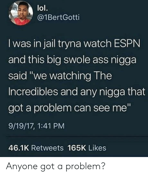 """swole: lol.  @1BertGotti  I was in jail tryna watch ESPN  and this big swole ass nigga  said """"we watching The  Incredibles and any nigga that  got a problem can see me""""  9/19/17, 1:41 PM  46.1K Retweets 165K Likes Anyone got a problem?"""