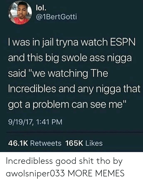 """swole: lol.  @1BertGotti  I was in jail tryna watch ESPN  and this big swole ass nigga  said """"we watching The  Incredibles and any nigga that  got a problem can see me""""  9/19/17, 1:41 PM  46.1K Retweets 165K Likes Incredibless good shit tho by awolsniper033 MORE MEMES"""