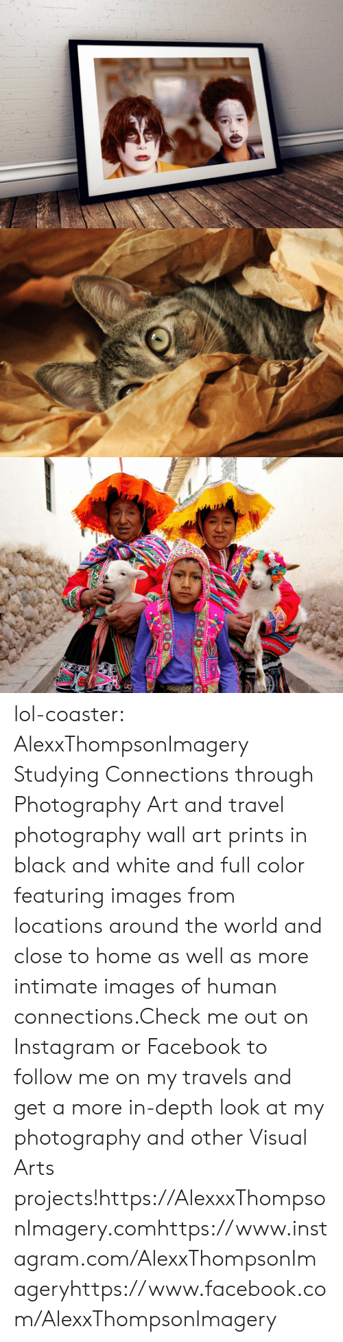 Facebook, Instagram, and Lol: lol-coaster:   AlexxThompsonImagery Studying Connections through Photography     Art and travel photography wall art prints in black and white and full color featuring images from locations around the world and close to home as well as more intimate images of human connections.Check me out on Instagram or Facebook to follow me on my travels and get a more in-depth look at my photography and other Visual Arts projects!https://AlexxxThompsonImagery.comhttps://www.instagram.com/AlexxThompsonImageryhttps://www.facebook.com/AlexxThompsonImagery
