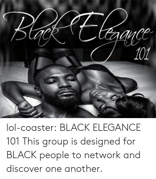 For Black People: lol-coaster:   BLACK ELEGANCE 101     This group is designed for BLACK people to network and discover one another.