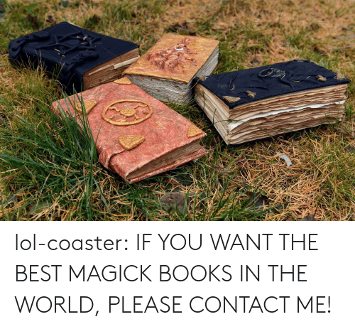 Books, Lol, and Tumblr: lol-coaster:    IF YOU WANT THE BEST MAGICK BOOKS IN THE WORLD, PLEASE CONTACT ME!