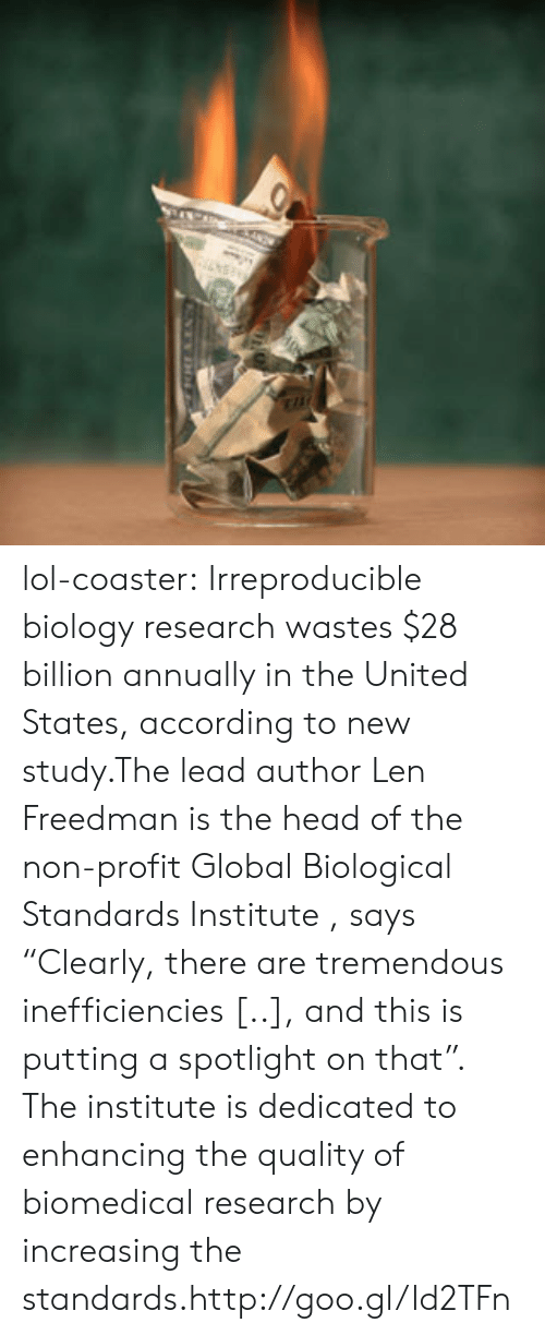"""the institute: lol-coaster:    Irreproducible biology research wastes $28 billion annually in the United States, according to new study.The lead author Len Freedman is the head of the non-profit Global Biological Standards Institute , says """"Clearly, there are tremendous inefficiencies [..], and this is putting a spotlight on that"""". The institute is dedicated to enhancing the quality of biomedical research by increasing the standards.http://goo.gl/ld2TFn"""