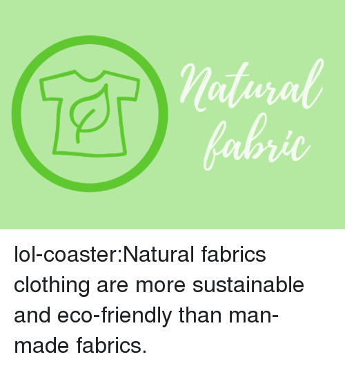 eco: lol-coaster:Natural fabrics clothing are more sustainable and eco-friendly than man-made fabrics.