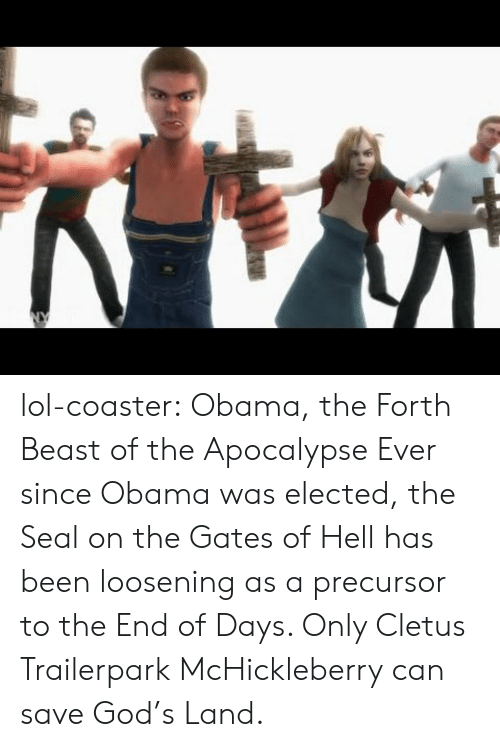 the-end-of-days: lol-coaster:    Obama, the Forth Beast of the Apocalypse   Ever since Obama was elected, the Seal on the Gates of Hell has been loosening as a precursor to the End of Days. Only Cletus Trailerpark McHickleberry can save God's Land.