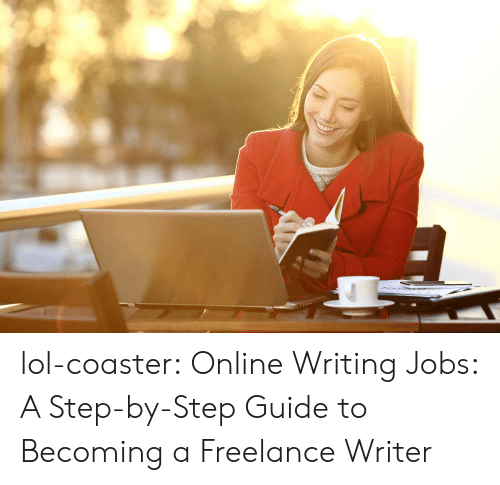 By Step: lol-coaster:    Online Writing Jobs: A Step-by-Step Guide to Becoming a Freelance Writer