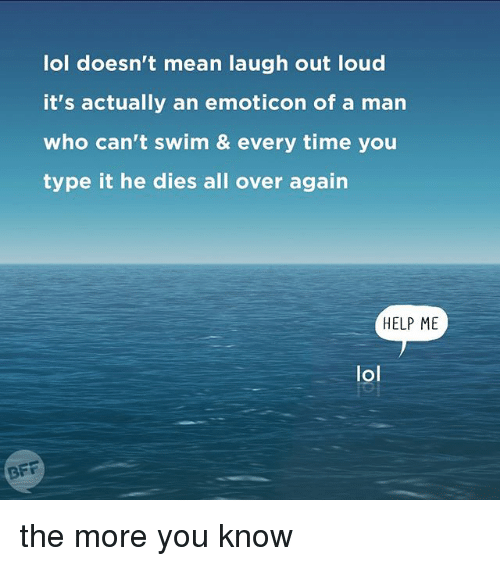 > > Emoticon: lol doesn't mean laugh out loud  it's actually an emoticon of a man  who can't swim & every time you  type it he dies all over again  HELP ME  lol  BFF the more you know