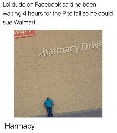 The P: Lol dude on Facebook said he been  waiting 4 hours for the P to fall so he could  sue Walmart  es online. Pick up here  harmacy Drive Harmacy