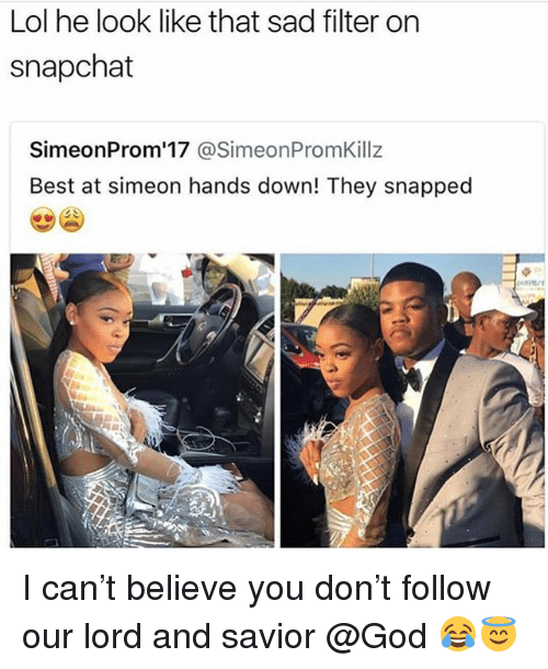 Funny, God, and Lol: Lol he look like that sad filter on  snapchat  SimeonProm'17 @SimeonPromKillz  Best at simeon hands down! They snapped I can't believe you don't follow our lord and savior @God 😂😇