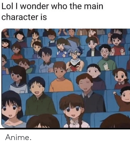 Character Is: Lol I wonder who the main  character is Anime.
