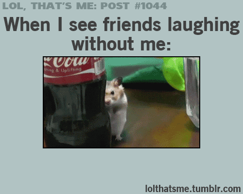 friends laughing: LOL, THAT'S ME: POST #1044  When I see friends laughing  without me:  ag & Uplifting  lolthatsme.tumblr.com