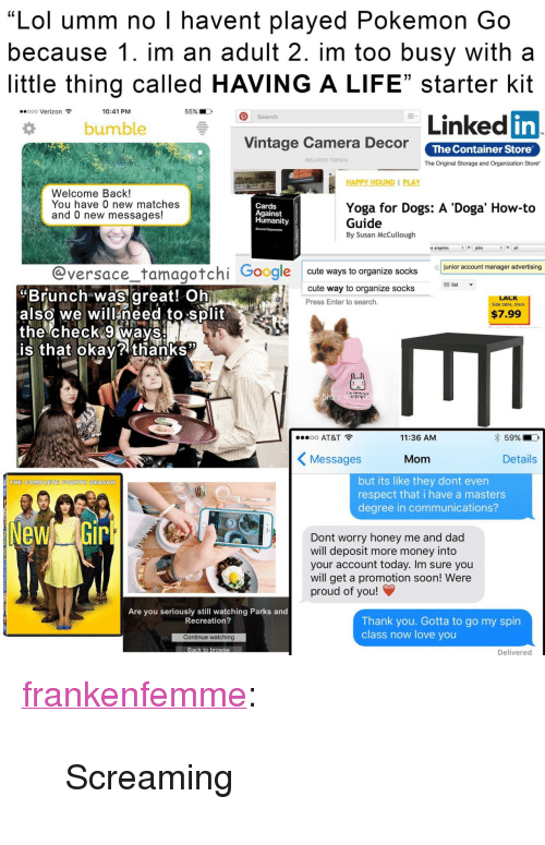 "Cards Against Humanity, Cute, and Dad: ""Lol umm no I havent played Pokemon Go  because 1. im an adult 2. im too busy with a  little thing called HAVING A LIFE"" starter kit  in  ..ooo Verizon令  10:41 PM  55%.  Linked  Search  bumble  Vintage Camera Decor The Container Store  RELATED TOPICS  The Original Storage and Organization Store  HAPPY HOUND PLAY  Welcome Back!  You have 0 new matches  and 0 new messages!  Yoga for Dogs: A 'Doga' How-to  Guide  By Susan McCullough  Cards  Against  Humanity.  Second Expansion  s angeles  5  all  mansger hernn  @versace_tamagotchi Google oute ways to organize ck  Brunch was great! Ohi  also we will need to split  the check 9 Ways  is that Okay? thanks  list  cute way to organize socks  Press Enter to search.  LACK  Side table, black  $7.99  oo AT&T  11:36 AM  59%.  〈 Messages  Mom  Details  but its like they dont even  respect that i have a masters  degree in communications?  THE COMPLETE FOURTH SEASON  Dont worry honey me and dad  will deposit more money into  your account today. Im sure you  will get a promotion soon! Were  proud of you!  Are you seriously still watching Parks and  Recreation?  Thank you. Gotta to go my spin  class now love you  Continue watching  Delivered <p><a class=""tumblr_blog"" href=""http://frankenfemme.tumblr.com/post/147353569989"" target=""_blank"">frankenfemme</a>:</p> <blockquote> <p>Screaming</p> </blockquote>"