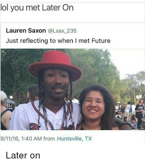 Saxon: lol you met Later On  Lauren Saxon  @Lsax 235  Just reflecting to when I met Future  9/11/16, 1:40 AM from Huntsville, TX Later on