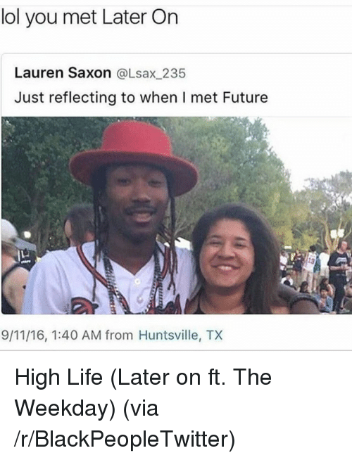 Saxon: lol you met Later On  Lauren Saxon @Lsax_235  Just reflecting to when I met Future  9/11/16, 1:40 AM from Huntsville, TX <p>High Life (Later on ft. The Weekday) (via /r/BlackPeopleTwitter)</p>