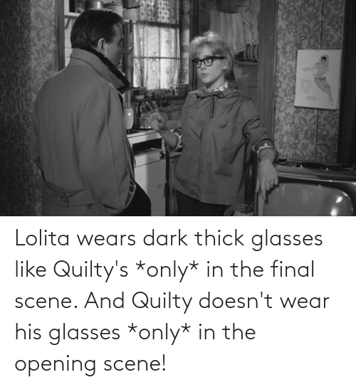 Final Scene: Lolita wears dark thick glasses like Quilty's *only* in the final scene. And Quilty doesn't wear his glasses *only* in the opening scene!