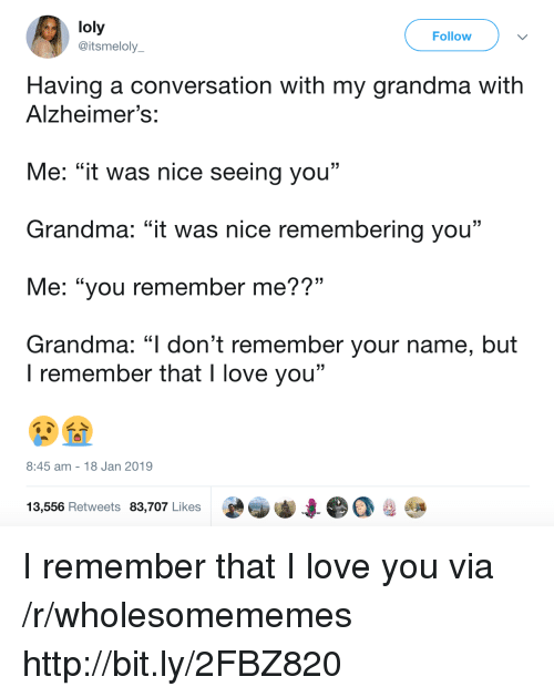 """Grandma, Love, and I Love You: loly  @itsmeloly  Follow  Having a conversation with my grandma with  Alzheimer's:  Me: """"it was nice seeing you""""  Grandma: """"it was nice remembering you""""  Me: """"you remember me??""""  Grandma: """"l don't remember your name, but  . CL  I remember that I love you""""  8:45 am 18 Jan 2019  13,556 Retweets 83,707 Likes I remember that I love you via /r/wholesomememes http://bit.ly/2FBZ820"""