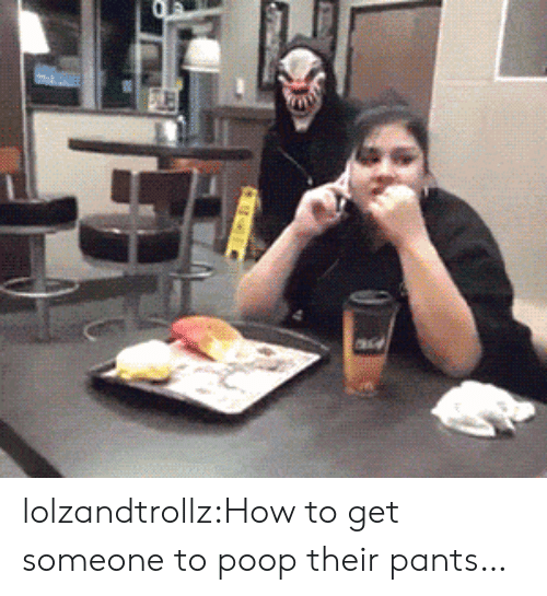 How To Get: lolzandtrollz:How to get someone to poop their pants…