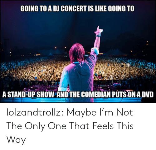 Only One: lolzandtrollz:  Maybe I'm Not The Only One That Feels This Way