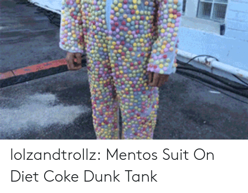 Dunk, Mentos, and Tumblr: lolzandtrollz:  Mentos Suit On Diet Coke Dunk Tank