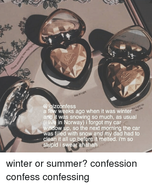 Ahahah: @lolzconfess  a few weeks ago when it was winter  and it was snowing so much, as usual  (i live in Norway) i forgot my car  window up, so the next morning the car  was filled with snow and my dad had to  clean it all up before it melted. i'm so  stupid i swear ahahah  My Lde  P1 winter or summer? confession confess confessing