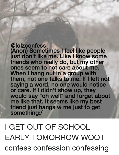 "wootly: @lolzconfess  (Anon) Sometimes I feel like people  just don't like me. Like I know some  friends who really do, but my other  ones seem to not care about me.  When I hang out in a group with  them, not one talks to me. If I left not  saying a word, no one would notice  or care. If I didn't show up, the  would say ""oh well"" and forget about  me like that. It seems like my best  friend just hangs w me just to get  something:/ I GET OUT OF SCHOOL EARLY TOMORROW WOOT confess confession confessing"
