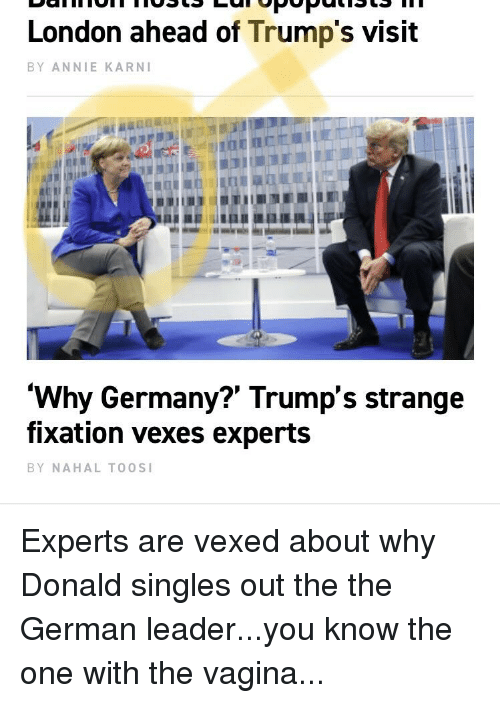 Politics, Annie, and Germany: London ahead of Trump's visit  BY ANNIE KARNI  'Why Germany?' Trump's strange  fixation vexes experts  BY NAHAL TO0SI