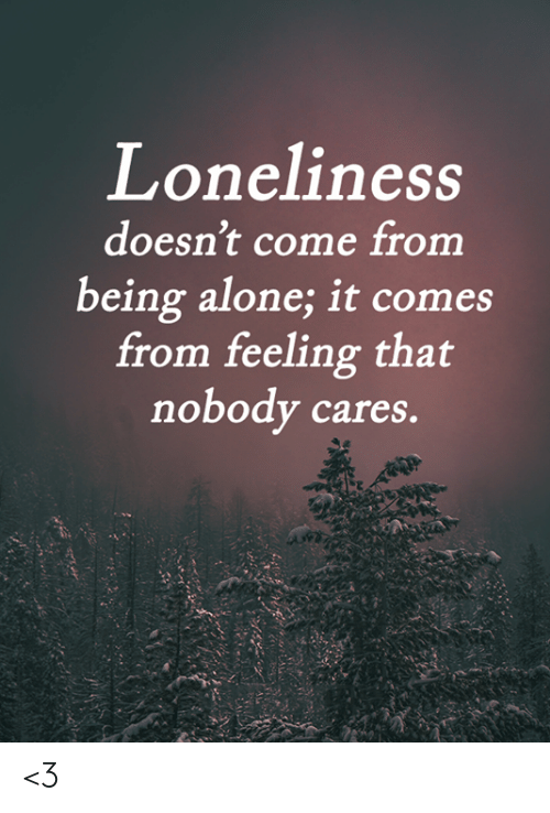 Cares: Loneliness  doesn't come from  being alone; it comes  from feeling that  nobody cares. <3