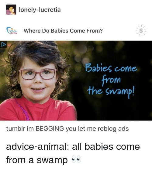 Im Begging You: lonely-lucretia  Where Do Babies Come From?  Babies come  from  the swamp!  tumblr im BEGGING you let me reblog ads advice-animal:  all babies come from a swamp 👀