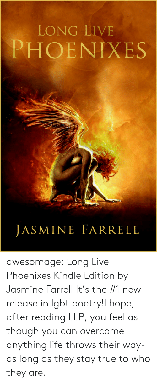 New Release: LONG LIVE  PHOENIXES  JASMINE FARRELL awesomage:   Long Live Phoenixes Kindle Edition by Jasmine Farrell     It's the #1 new release in lgbt poetry!I hope, after reading LLP, you feel as though you can overcome anything life throws their way- as long as they stay true to who they are.