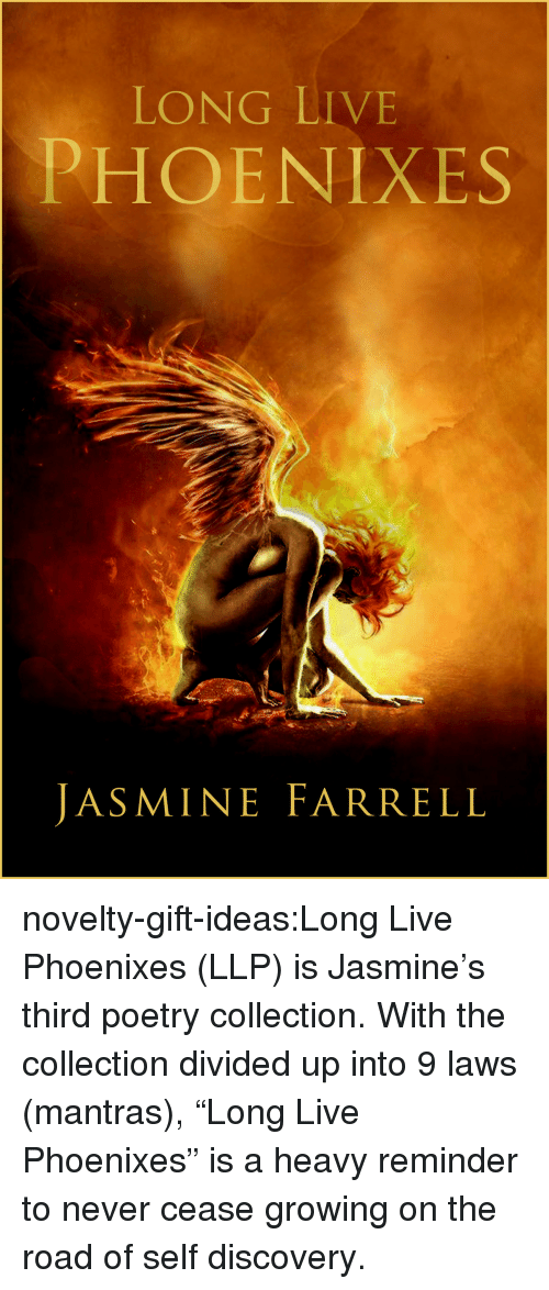 """Amazon, Tumblr, and amazon.com: LONG LIVE  PHOENIXES  JASMINE FARRELL novelty-gift-ideas:Long Live Phoenixes (LLP)   is Jasmine's third poetry collection. With the collection divided up into 9 laws (mantras), """"Long Live Phoenixes"""" is a heavy reminder to never cease growing on the road of self discovery."""