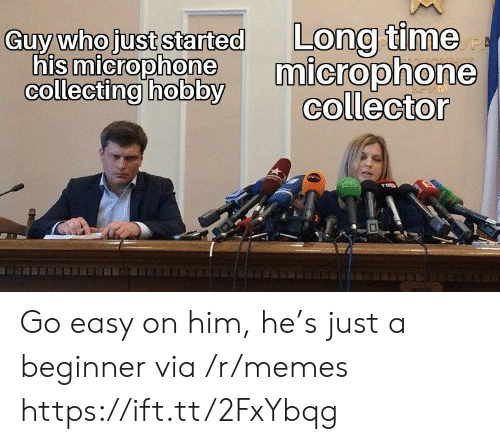 Memes, Time, and Who: Long time  microphone  collector  Guy who just started  his microphone  collecting hobby  PE Go easy on him, he's just a beginner via /r/memes https://ift.tt/2FxYbqg